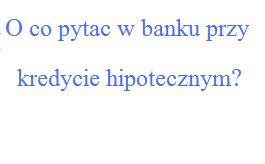 O co pytać w banku przy kredycie hipotecznym