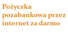 pożyczka pozabankowa przez internet za darmo za 0 zł