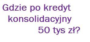 Gdzie po kredyt konsolidacyjny 50 tys zł