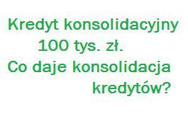 Kredyt konsolidacyjny 100 tys zł. Co daje konsolidacja kredytów
