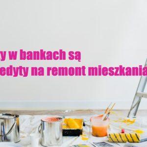 kredyty i pożyczki gotówkowe w bankach na remont mieszkania
