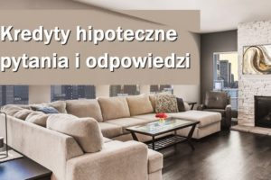 kredyty hipoteczne najważniejsze pytania