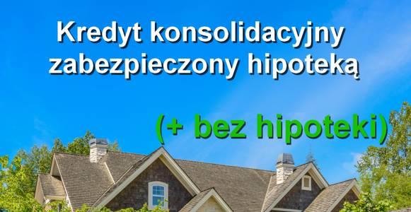 kredyt konsolidacyjny zabezpieczony hipoteką i bez hipoteki