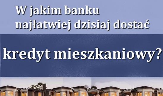 w jakim banku najłatwiej dzisiaj dostać kredyt mieszkaniowy?